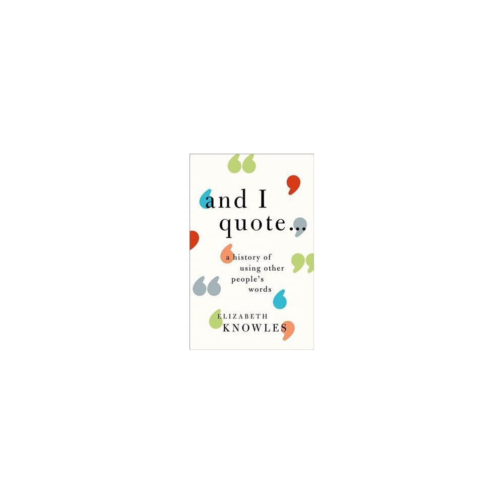 And I Quote… : A History of Using Other People's Words - by Elizabeth Knowles (Hardcover)