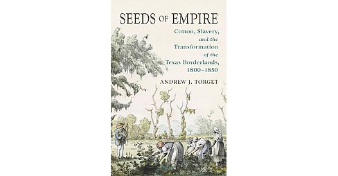 Seeds of Empire : Cotton, Slavery, and the Transformation of the Texas Borderlands, 1800-1850 - image 1 of 1