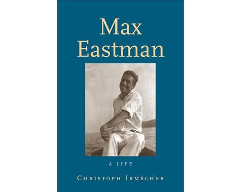 Max Eastman : A Life -  by Christoph Irmscher (Hardcover) - image 1 of 1