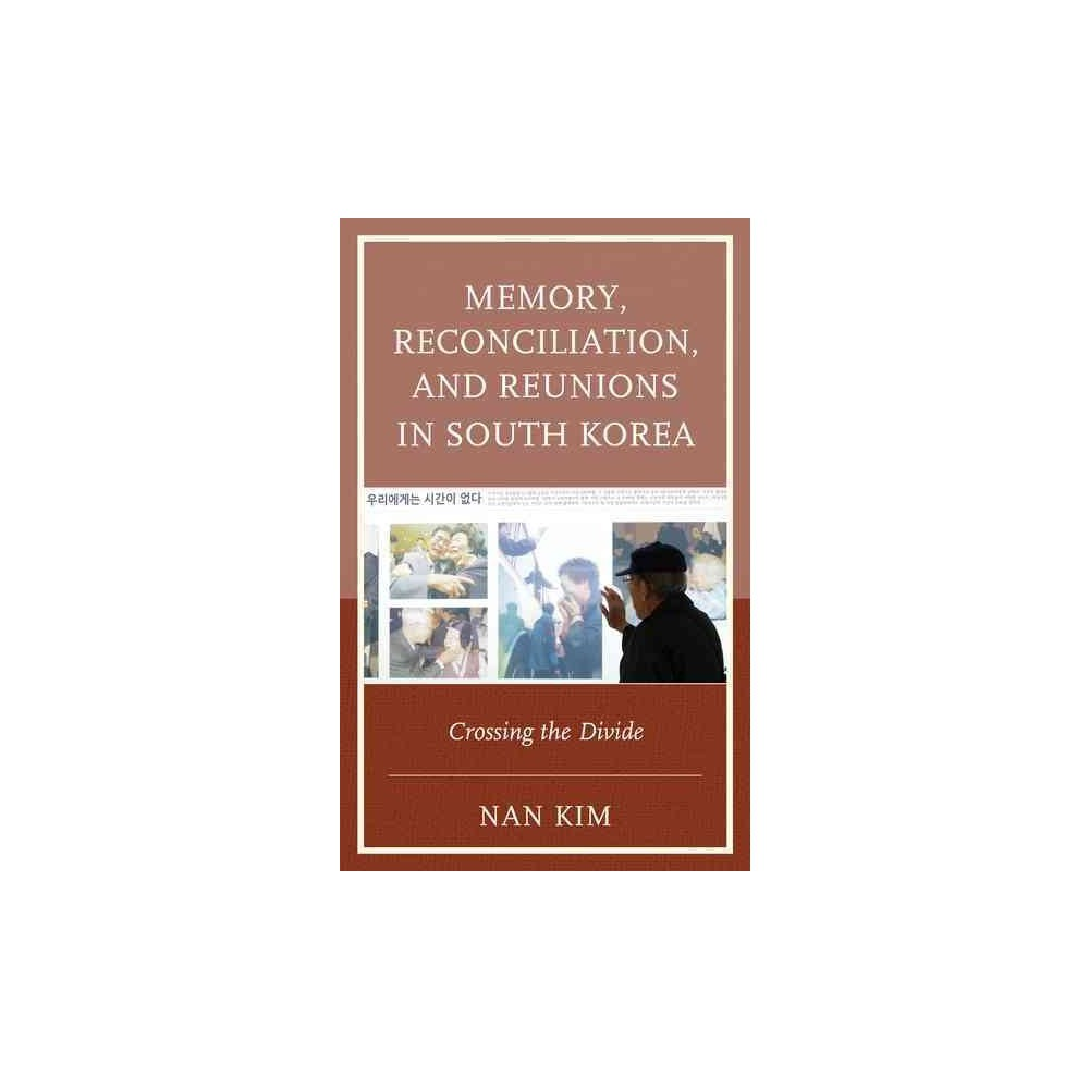 Memory, Reconciliation, and Reunions in South Korea : Crossing the Divide - by Nan Kim (Paperback)