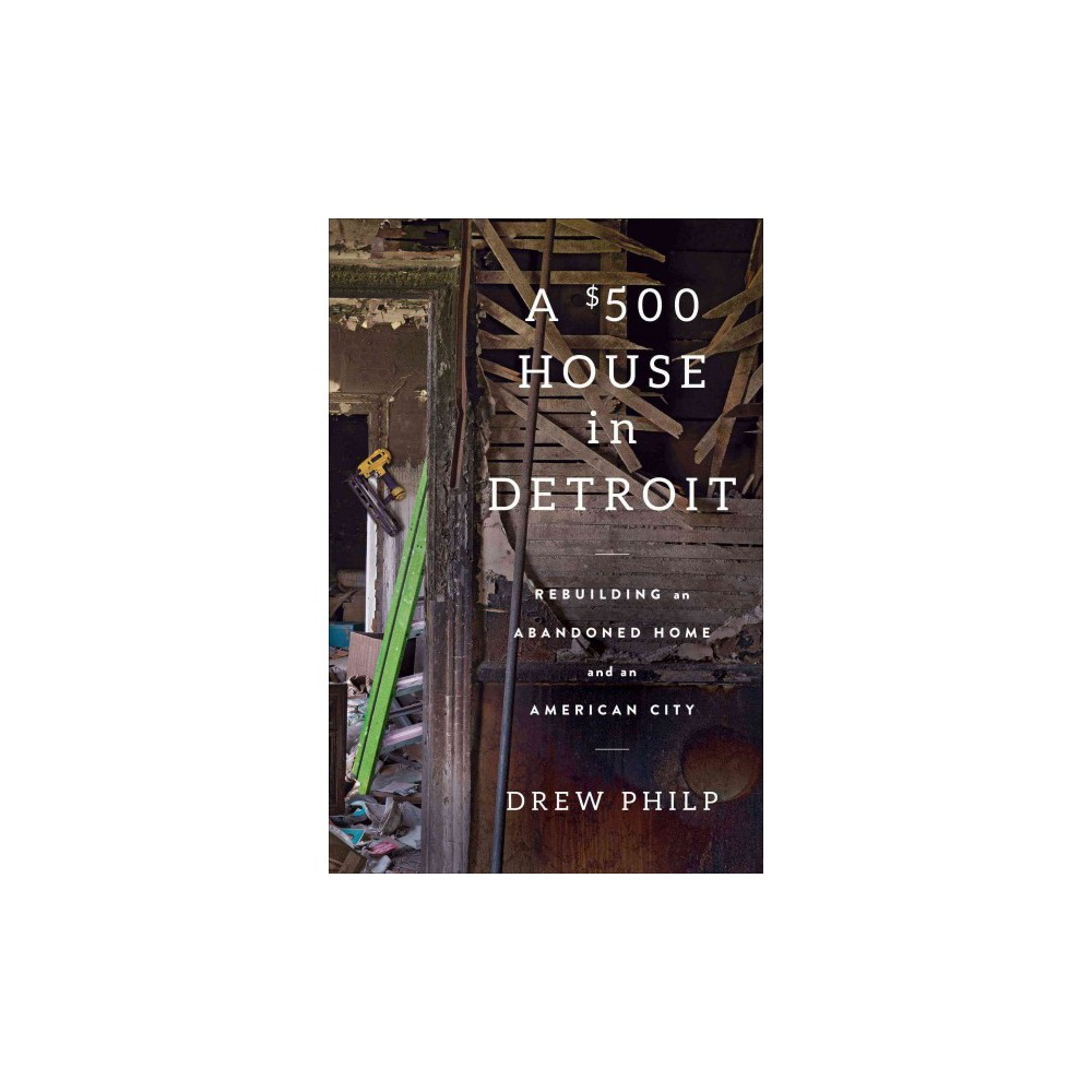 $500 House in Detroit : Rebuilding an Abandoned Home and an American City - by Drew Philp (Hardcover)