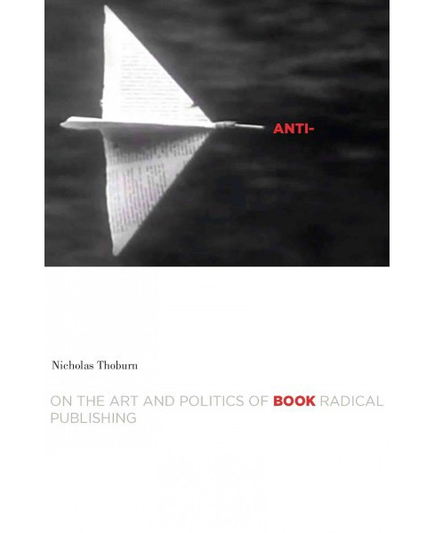 Anti-book : On the Art and Politics of Radical Publishing (Paperback) (Nicholas Thoburn) - image 1 of 1