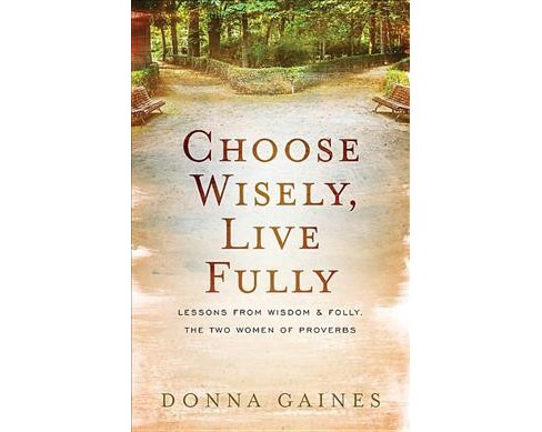 Choose Wisely, Live Fully : Lessons from Wisdom & Folly, the Two Women of Proverbs (Paperback) (Donna - image 1 of 1
