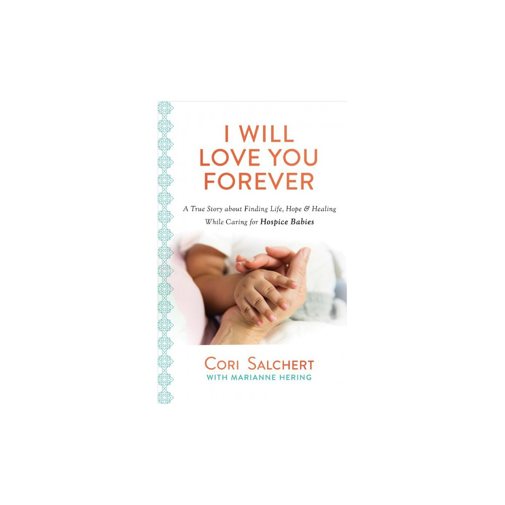 I Will Love You Forever : A True Story About Finding Life, Hope & Healing While Caring for Hospice