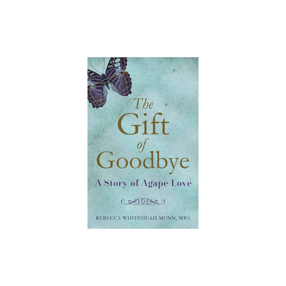 Gift of Goodbye : A Story of Agape Love - by Rebecca Whitehead Munn (Paperback)