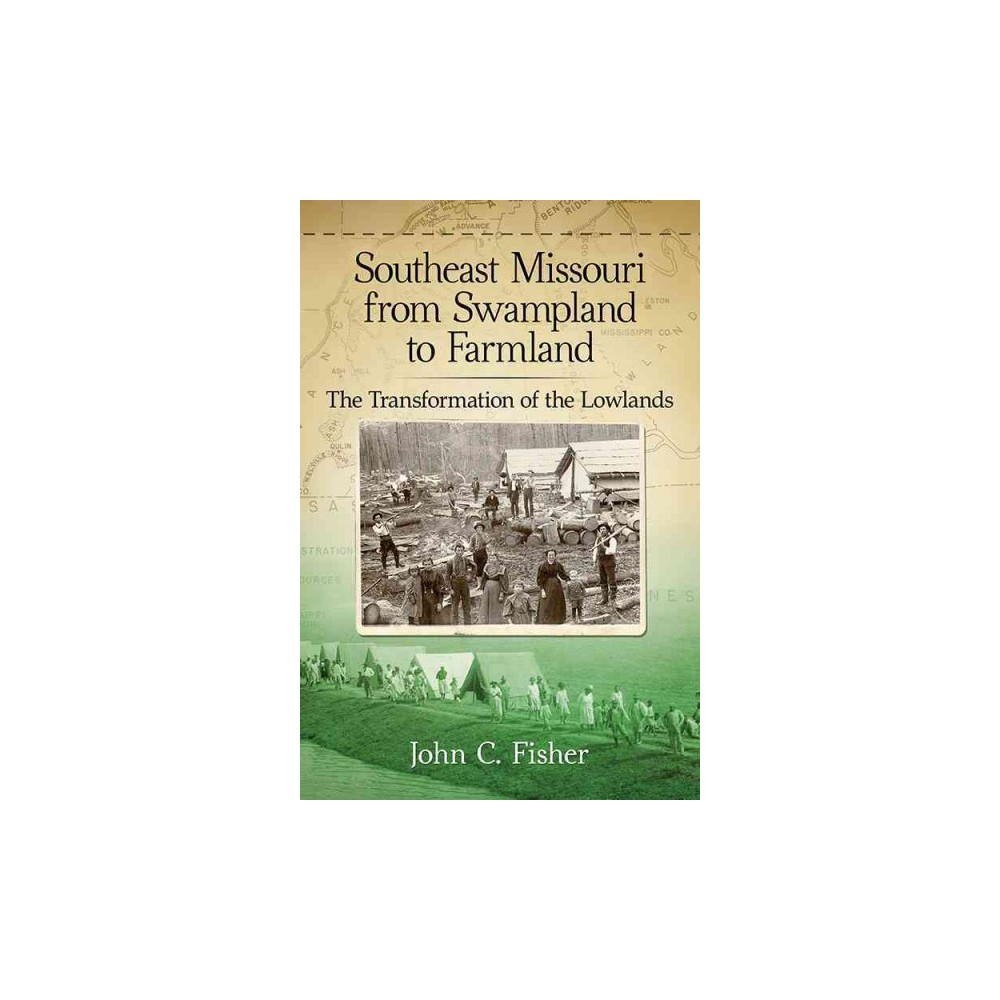 Southeast Missouri from Swampland to Farmland : The Transformation of the Lowlands - (Paperback)
