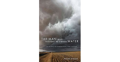 Man Who Thought He Owned Water : On the Brink with American Farms, Cities, and Food (Paperback) (Tershia - image 1 of 1