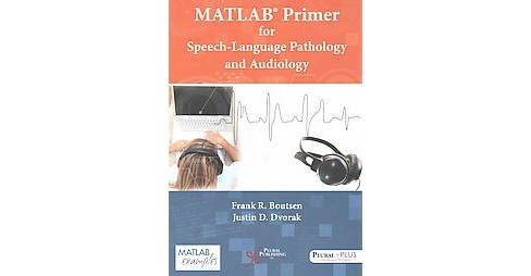 Matlab Primer for Speech-Language Pathology and Audiology (Paperback) (Ph.D. Frank R. Boutsen) - image 1 of 1