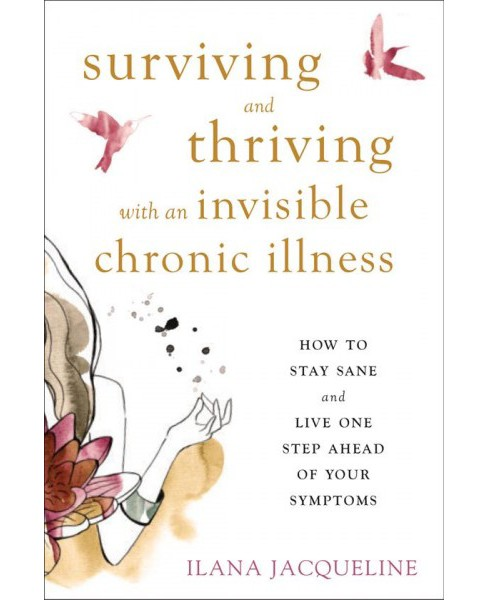 Surviving and Thriving With an Invisible Chronic Illness : How to Stay Sane and Live One Step Ahead of - image 1 of 1