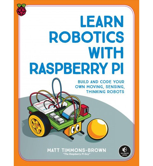 Learn Robotics With the Raspberry PI : Build and Code Your Own Moving, Sensing, Thinking Robots - image 1 of 1