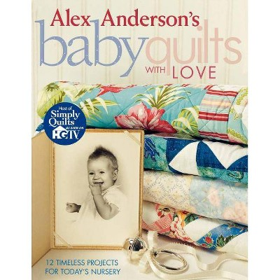 Alex Anderson's Baby Quilts with Love. 12 Timeless Projects for Today's Nursery - Print on Demand Edition - (Paperback)