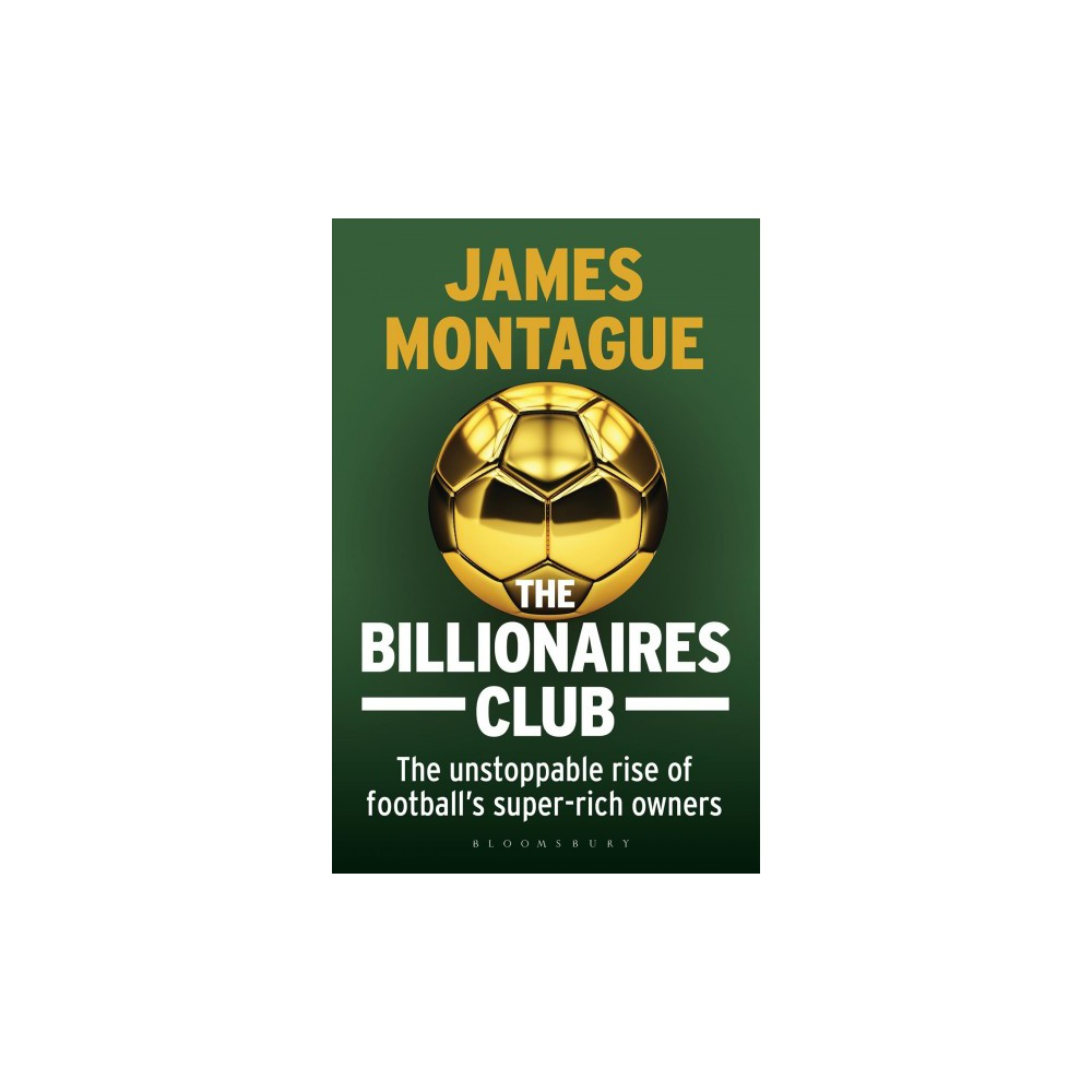 Billionaires Club : The Unstoppable Rise of Football's Super-Rich Owners - by James Montague (Hardcover)