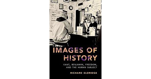 Images of History : Kant, Benjamin, Freedom, and the Human Subject (Hardcover) (Richard Eldridge) - image 1 of 1