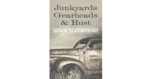 Junkyards, Gearheads, and Rust : Salvaging the Automotive Past (Hardcover) (David N. Lucsko) - image 1 of 1