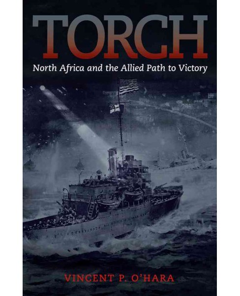 Torch : North Africa and the Allied Path to Victory (Hardcover) (Vincent O'hara) - image 1 of 1