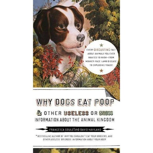 Why Dogs Eat Poop, and Other Useless or Gross Information About the Animal Kingdom (Paperback) by Francesca Gould - image 1 of 1