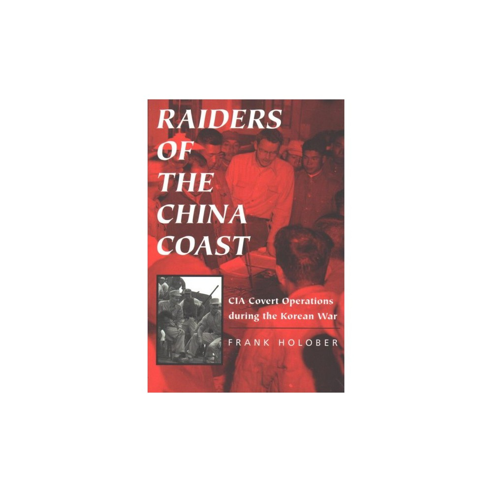 Raiders of the China Coast : Cia Covert Operations During the Korean War - Reprint by Frank Holober