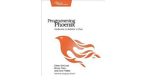 Programming Phoenix : Productive, Reliable, Fast (Paperback) (Chris Mccord & Bruce Tate & Jose Valim) - image 1 of 1