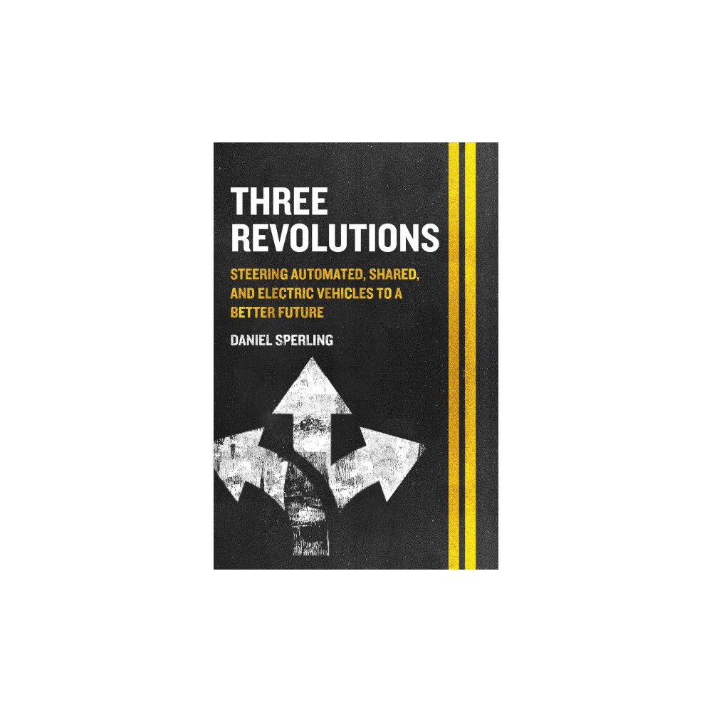 Three Revolutions : Steering Automated, Shared, and Electric Vehicles to a Better Future - (Paperback)