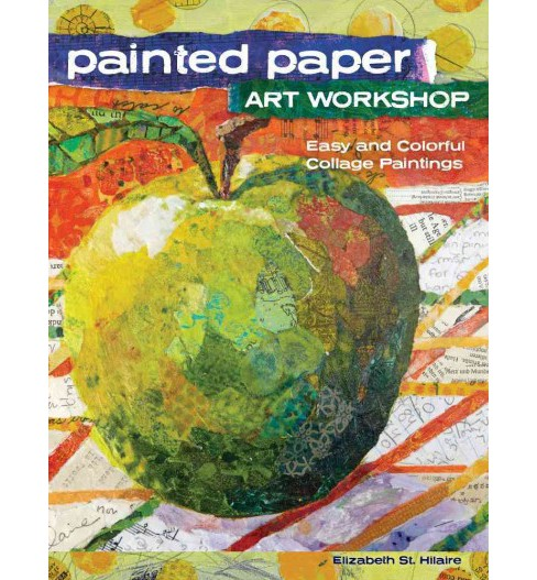 Painted Paper Art Workshop : Easy and Colorful Collage Paintings (Paperback) (Elizabeth St. Hilaire) - image 1 of 1