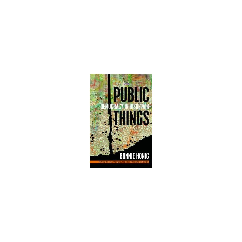 Public Things : Democracy in Disrepair (Hardcover) (Bonnie Honig)