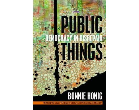 Public Things : Democracy in Disrepair (Hardcover) (Bonnie Honig) - image 1 of 1
