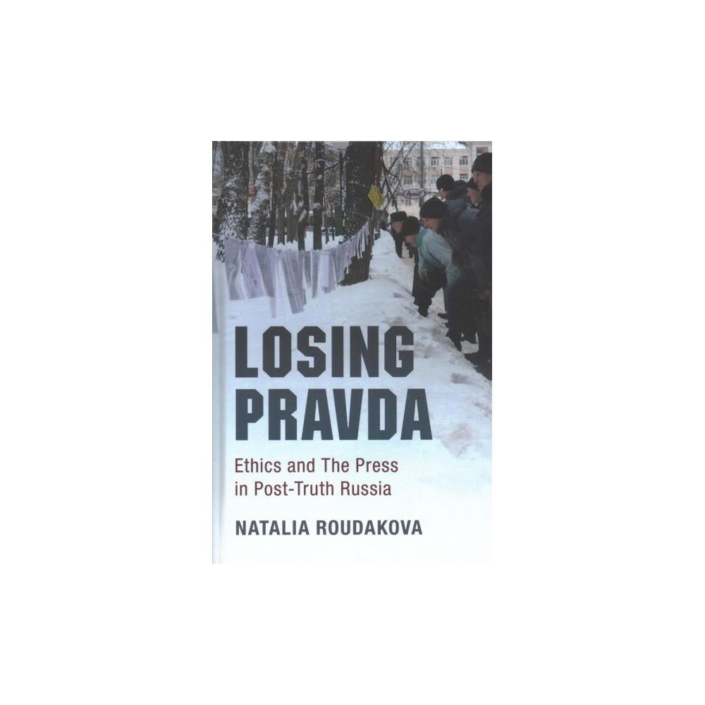Losing Pravda : Ethics and the Press in Post-truth Russia (Hardcover) (Natalia Roudakova)