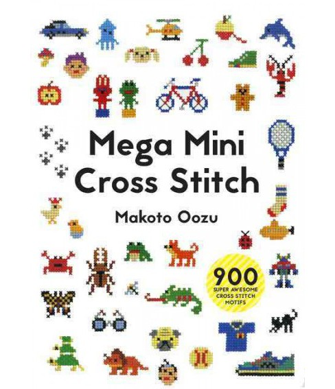 Mega Mini Cross Stitch : 900 Super Awesome Cross Stitch Motifs (Paperback) (Makoto Oozu) - image 1 of 1