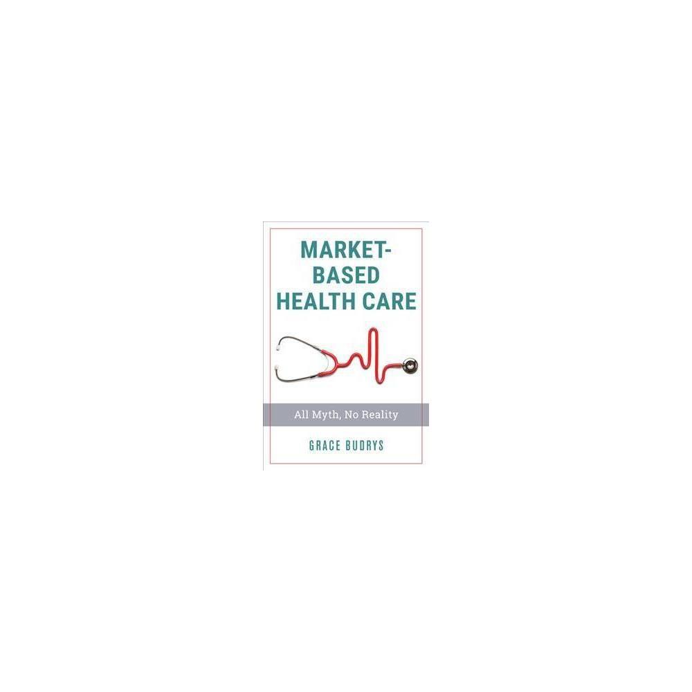 Market-based Health Care : All Myth, No Reality - by Grace Budrys (Paperback)