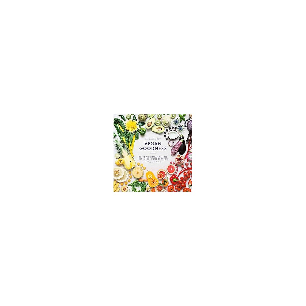 Vegan Goodness : Delicious Plant-Based Recipes That Can Be Enjoyed Everyday (Hardcover) (Jessica
