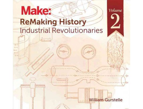 Remaking History : Industrial Revolutionaries (Vol 2) (Paperback) (William Gurstelle) - image 1 of 1