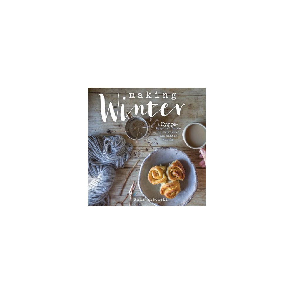 Making Winter : A Hygge-Inspired Guide for Surviving the Winter Months (Hardcover) (Emma Mitchell)
