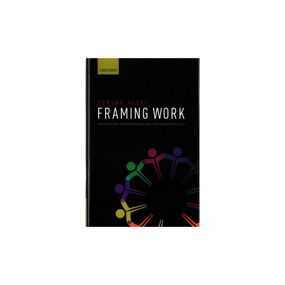 Framing Work : Unitary, Pluralist, and Critical Perspectives in the Twenty-first Century (Hardcover)