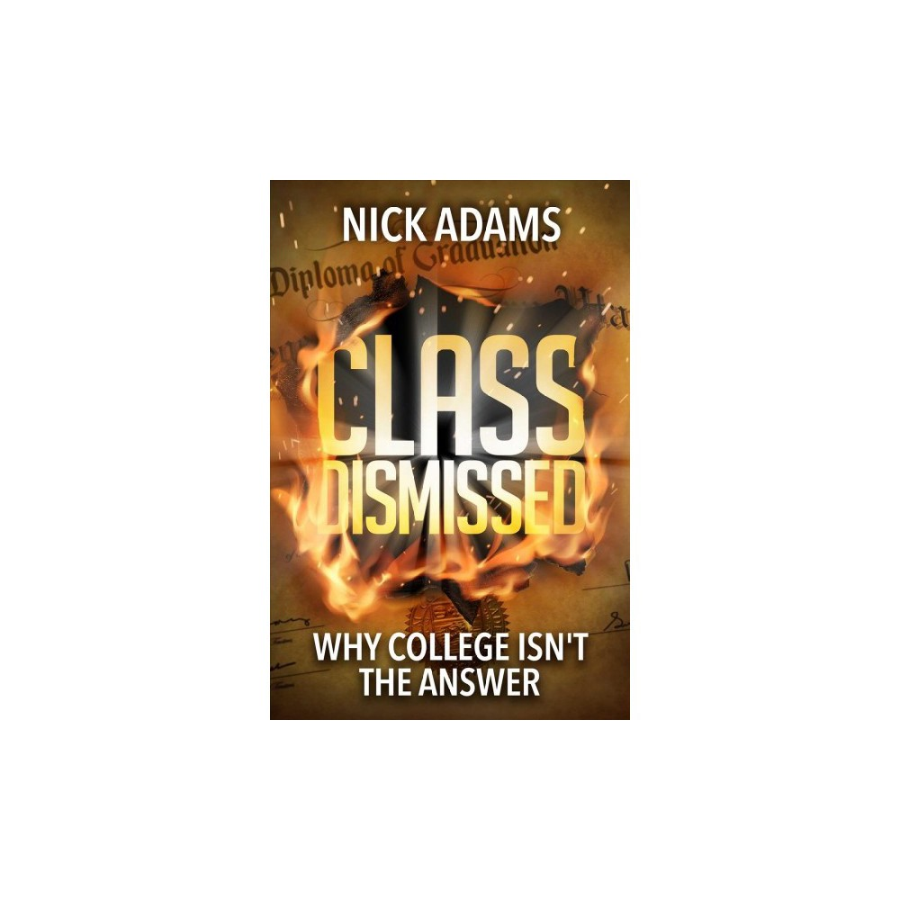 Class Dismissed : Why College Isn't the Answer - by Nick Adams (Hardcover)