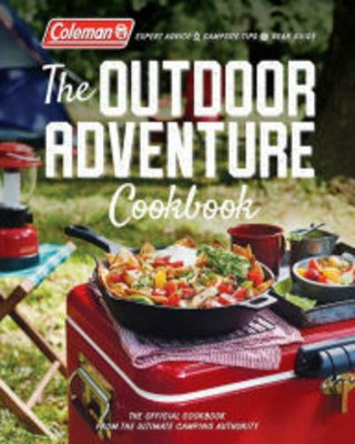 Coleman the Outdoor Adventure Cookbook : The Official Cookbook from the Ultimate Camping Authority