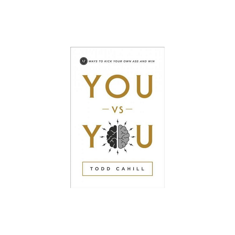 You Vs. You : 12 Ways to Kick Your Own Ass and Win - by Todd Cahill (Hardcover)