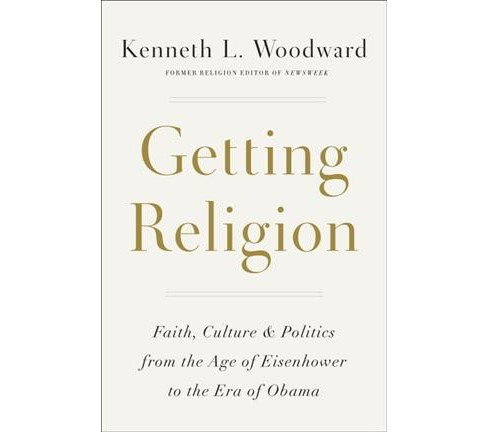 Getting Religion : Faith, Culture, and Politics from the Age of Eisenhower to the Era of Obama - image 1 of 1