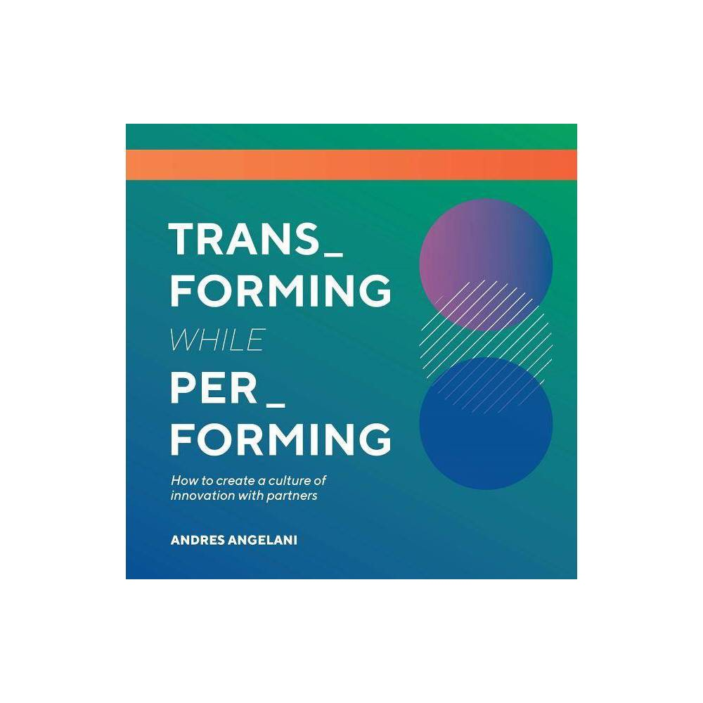 Transforming While Performing - by Andres Angelani (Paperback)