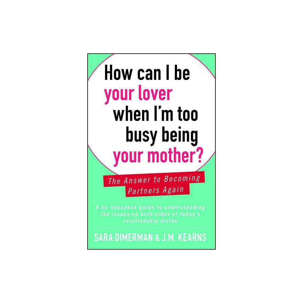 How Can I Be Your Lover When I M Too Busy Being Your Mother By Sara Dimerman J M Kearns Paperback