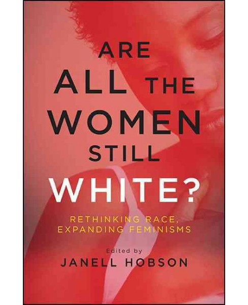 Are All the Women Still White? : Rethinking Race, Expanding Feminisms (Reprint) (Paperback) - image 1 of 1