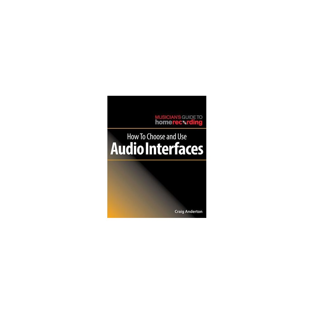 How to Choose and Use Audio Interfaces - by Craig Anderton (Paperback)