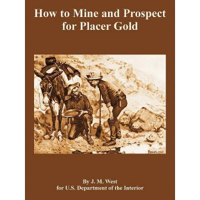 How to Mine and Prospect for Placer Gold - by  J M West & Depart U S Department of the Interior (Paperback)