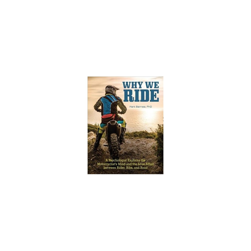 Why We Ride : A Psychologist Explains the Motorcyclist's Mind and the Love Affair Between Rider, Bike,