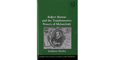 Robert Burton and the Transformative Powers of Melancholy (Hardcover) (Stephanie Shirilan) - image 1 of 1