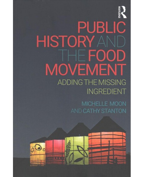 Public History and the Food Movement : Adding the Missing Ingredient (Paperback) (Michelle Moon & Cathy - image 1 of 1