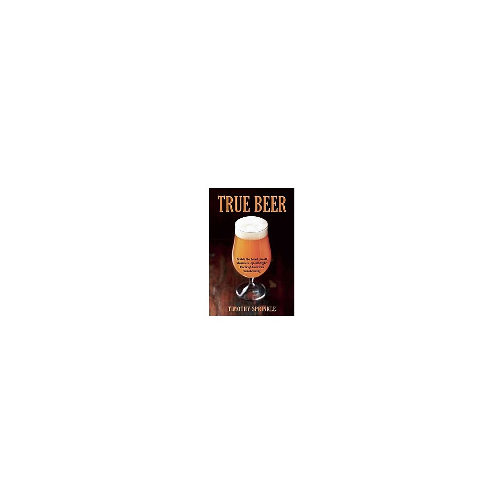 True Beer : Inside the Small, Neighborhood Nanobreweries Changing the World of Craft Beer (Paperback)