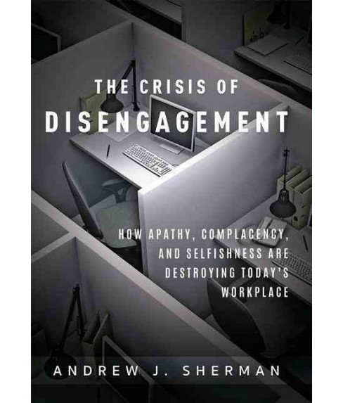 Crisis of Disengagement : How Apathy, Complacency, and Selfishness Are Destroying Today's Workplace - image 1 of 1