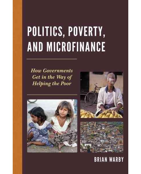 Politics, Poverty, and Microfinance : How Governments Get in the Way of Helping the Poor (Hardcover) - image 1 of 1