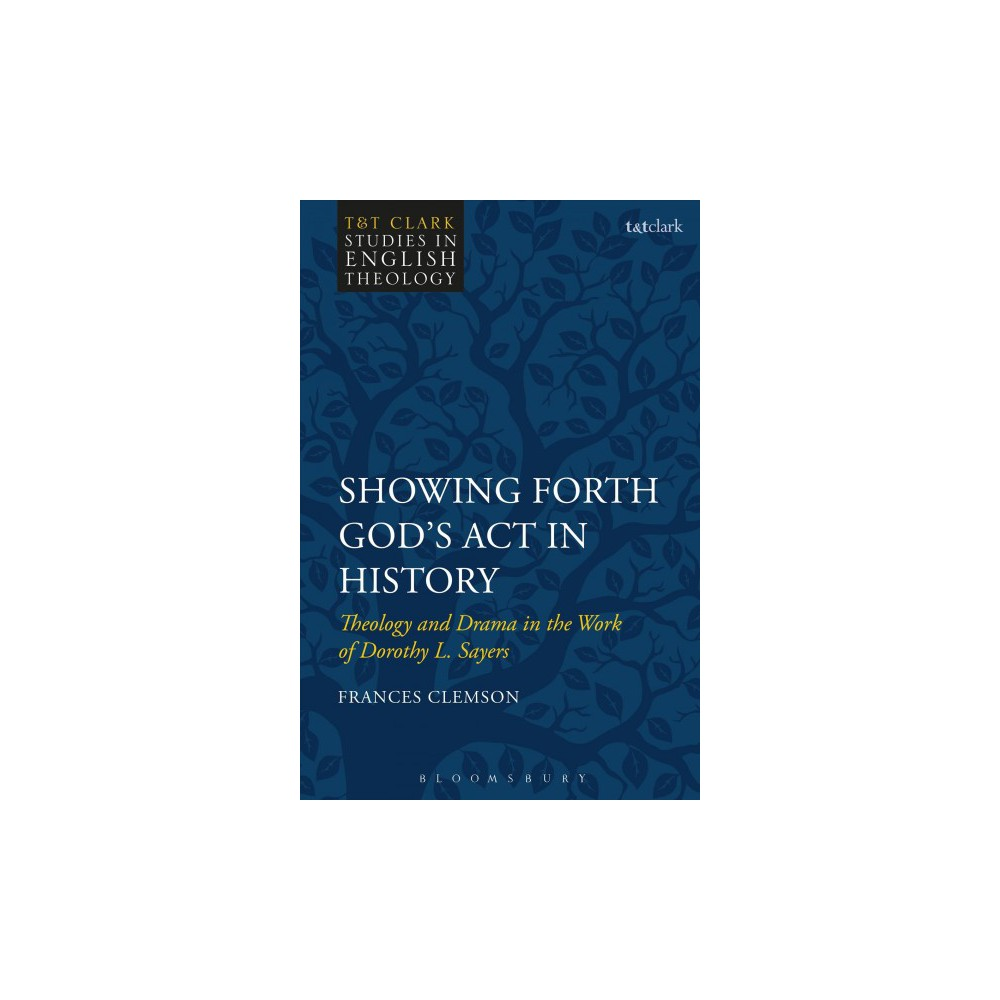 Showing Forth God's Act in History : Theology and Drama in the Work of Dorothy L. Sayers - (Hardcover)