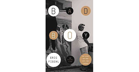 Bad Boy : My Life On and Off the Canvas -  by Eric Fischl & Michael Stone (Hardcover) - image 1 of 1